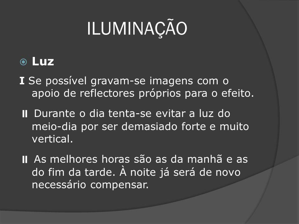 ILUMINAÇÃO Luz I Se possível gravam-se imagens com o apoio de reflectores próprios para o efeito. Durante o dia tenta-se evitar a luz do meio-dia por