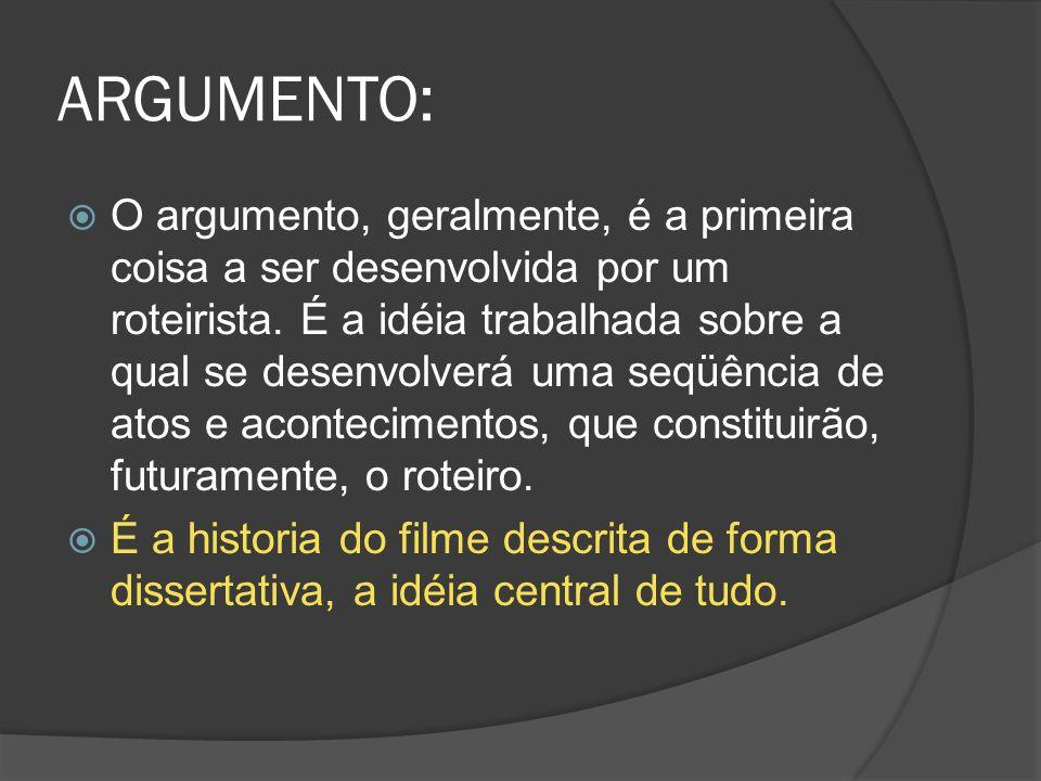 ARGUMENTO: O argumento, geralmente, é a primeira coisa a ser desenvolvida por um roteirista. É a idéia trabalhada sobre a qual se desenvolverá uma seq