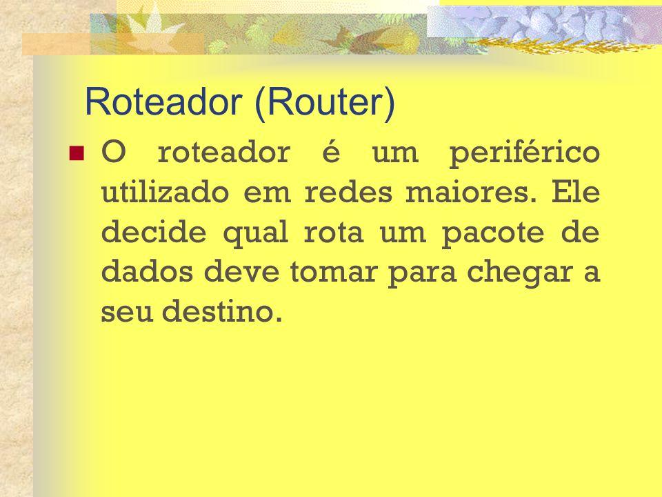 Roteador (Router) O roteador é um periférico utilizado em redes maiores. Ele decide qual rota um pacote de dados deve tomar para chegar a seu destino.