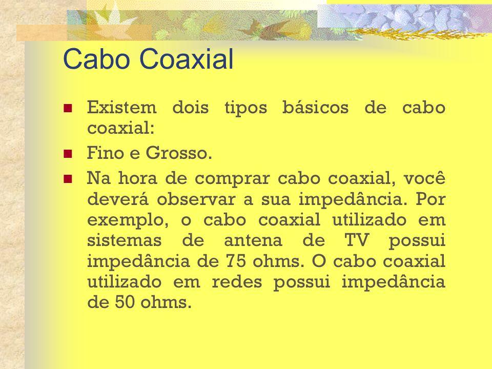 Cabo Coaxial Existem dois tipos básicos de cabo coaxial: Fino e Grosso. Na hora de comprar cabo coaxial, você deverá observar a sua impedância. Por ex