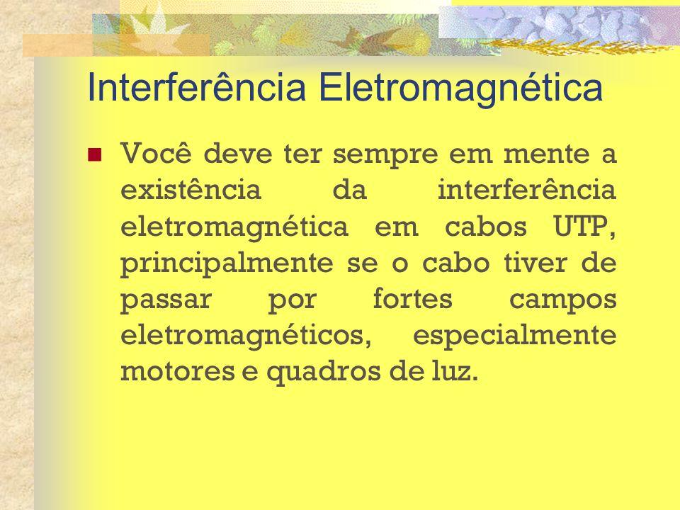 Interferência Eletromagnética Você deve ter sempre em mente a existência da interferência eletromagnética em cabos UTP, principalmente se o cabo tiver