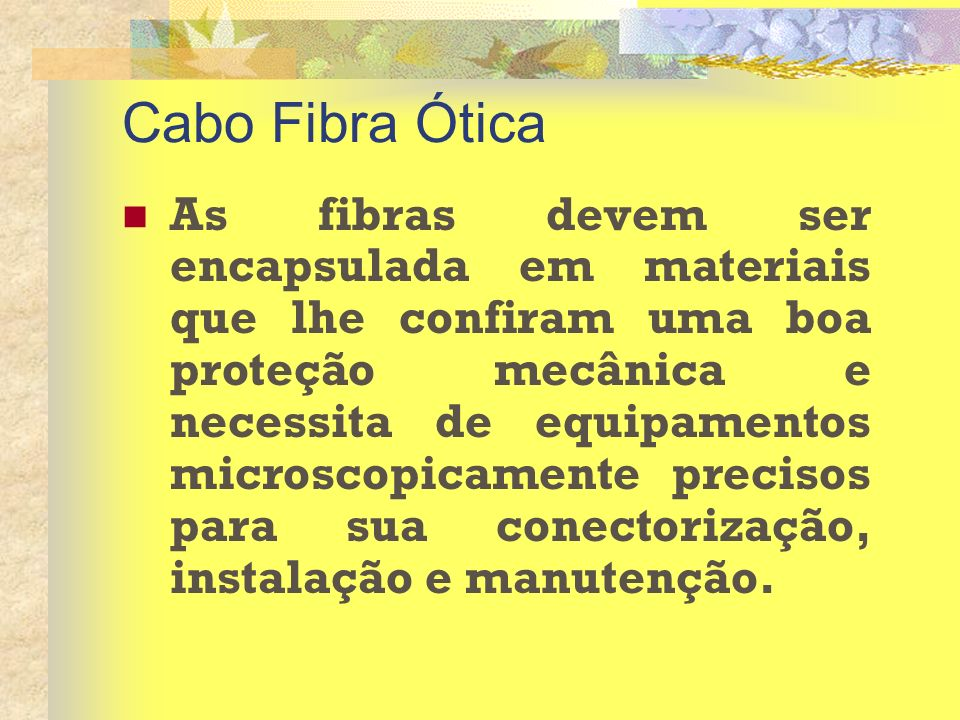 Cabo Fibra Ótica As fibras devem ser encapsulada em materiais que lhe confiram uma boa proteção mecânica e necessita de equipamentos microscopicamente