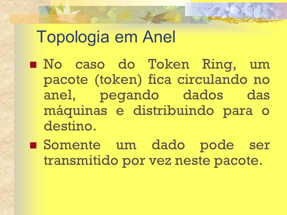 Topologia em Anel No caso do Token Ring, um pacote (token) fica circulando no anel, pegando dados das máquinas e distribuindo para o destino. Somente