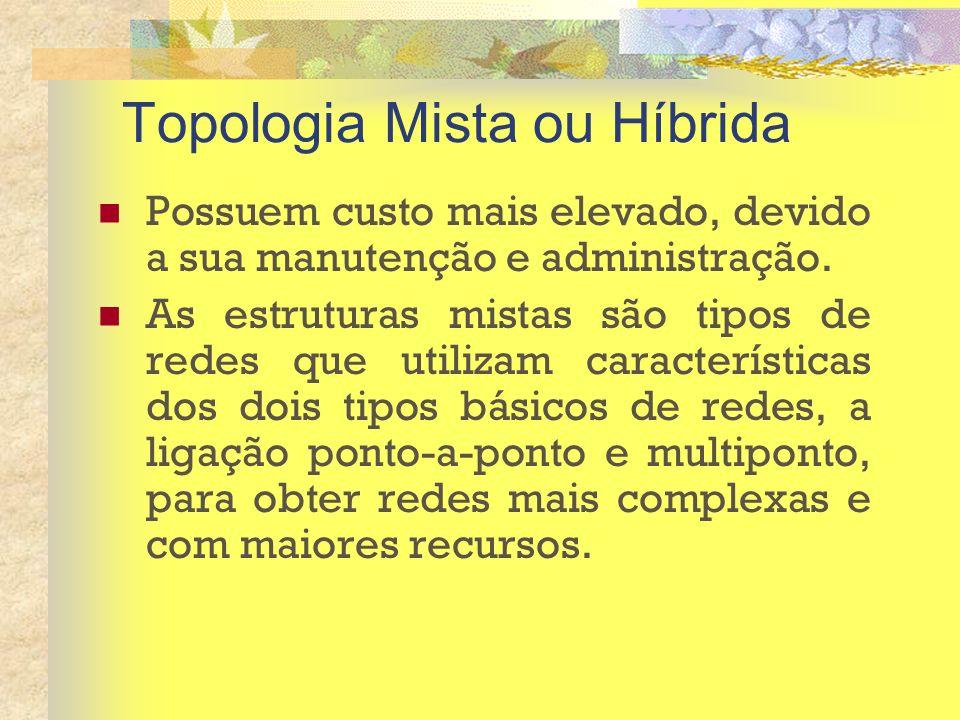 Topologia Mista ou Híbrida Possuem custo mais elevado, devido a sua manutenção e administração. As estruturas mistas são tipos de redes que utilizam c