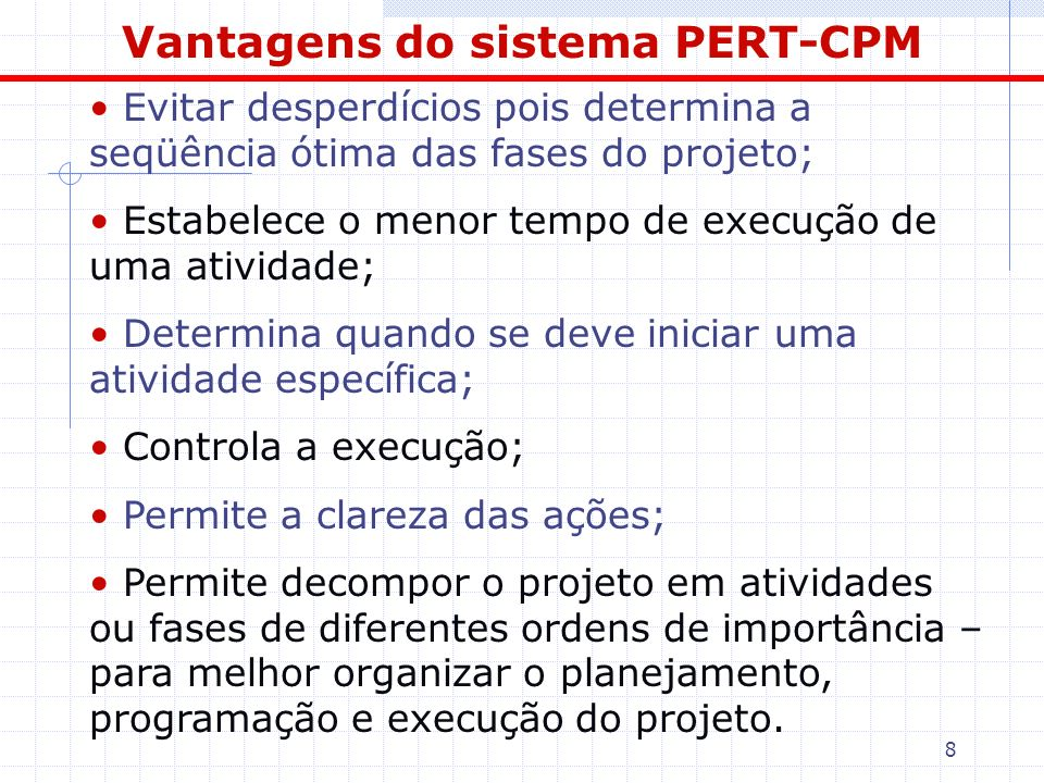 8 Vantagens do sistema PERT-CPM Evitar desperdícios pois determina a seqüência ótima das fases do projeto; Estabelece o menor tempo de execução de uma