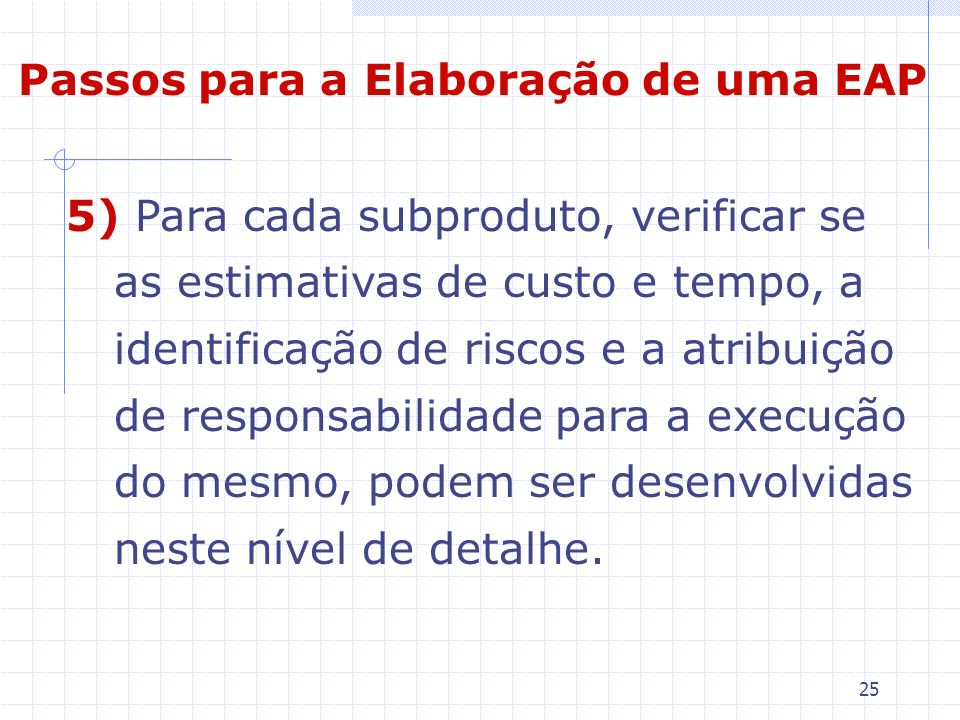 25 5) Para cada subproduto, verificar se as estimativas de custo e tempo, a identificação de riscos e a atribuição de responsabilidade para a execução