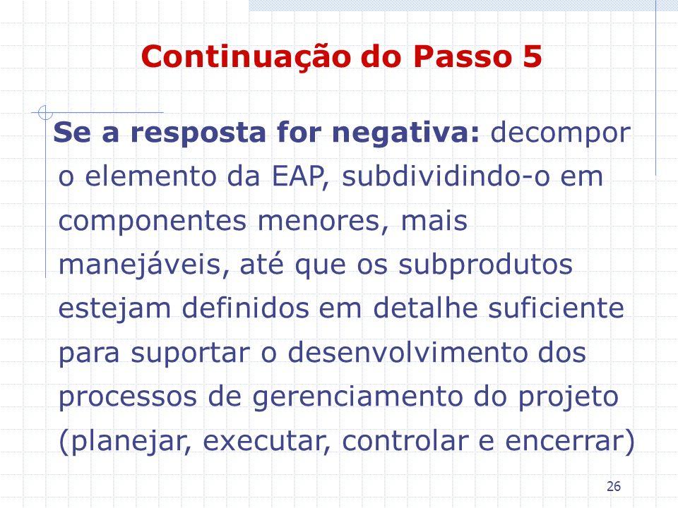 26 Se a resposta for negativa: decompor o elemento da EAP, subdividindo-o em componentes menores, mais manejáveis, até que os subprodutos estejam defi