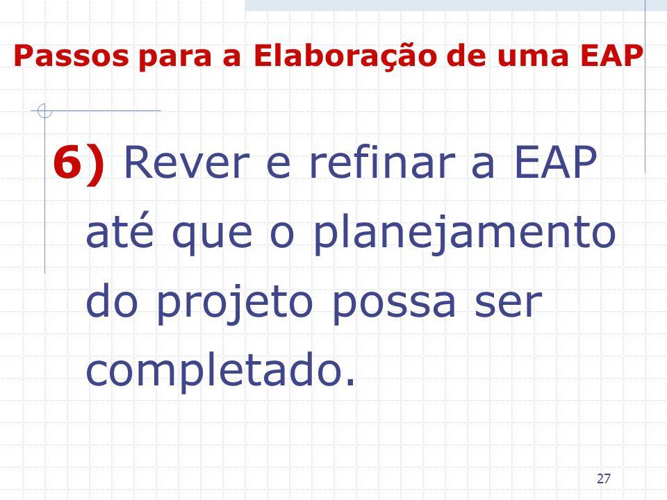 27 6) Rever e refinar a EAP até que o planejamento do projeto possa ser completado. Passos para a Elaboração de uma EAP