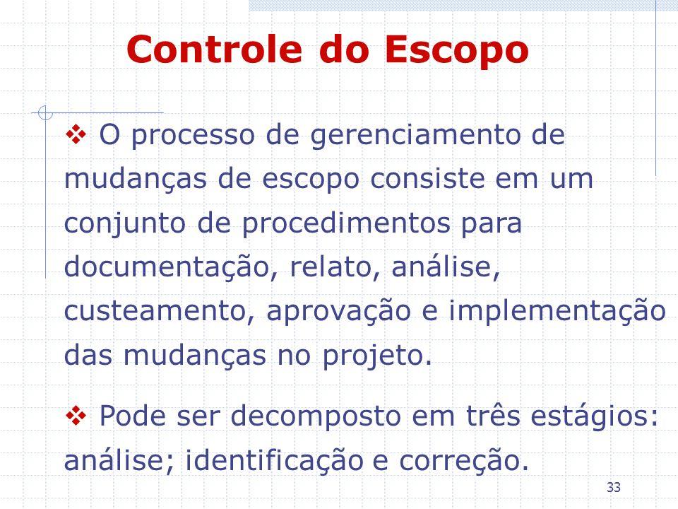 33 Controle do Escopo O processo de gerenciamento de mudanças de escopo consiste em um conjunto de procedimentos para documentação, relato, análise, c