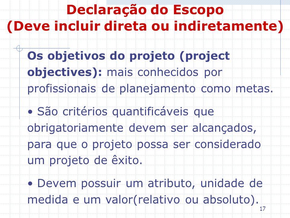 17 Declaração do Escopo (Deve incluir direta ou indiretamente) Os objetivos do projeto (project objectives): mais conhecidos por profissionais de plan