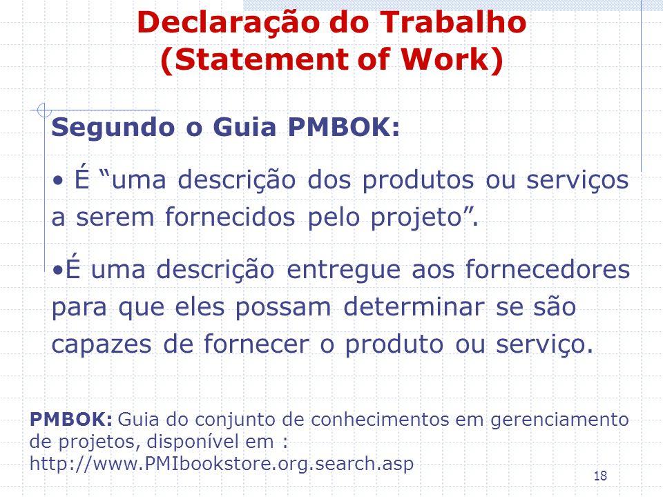 18 Declaração do Trabalho (Statement of Work) Segundo o Guia PMBOK: É uma descrição dos produtos ou serviços a serem fornecidos pelo projeto. É uma de