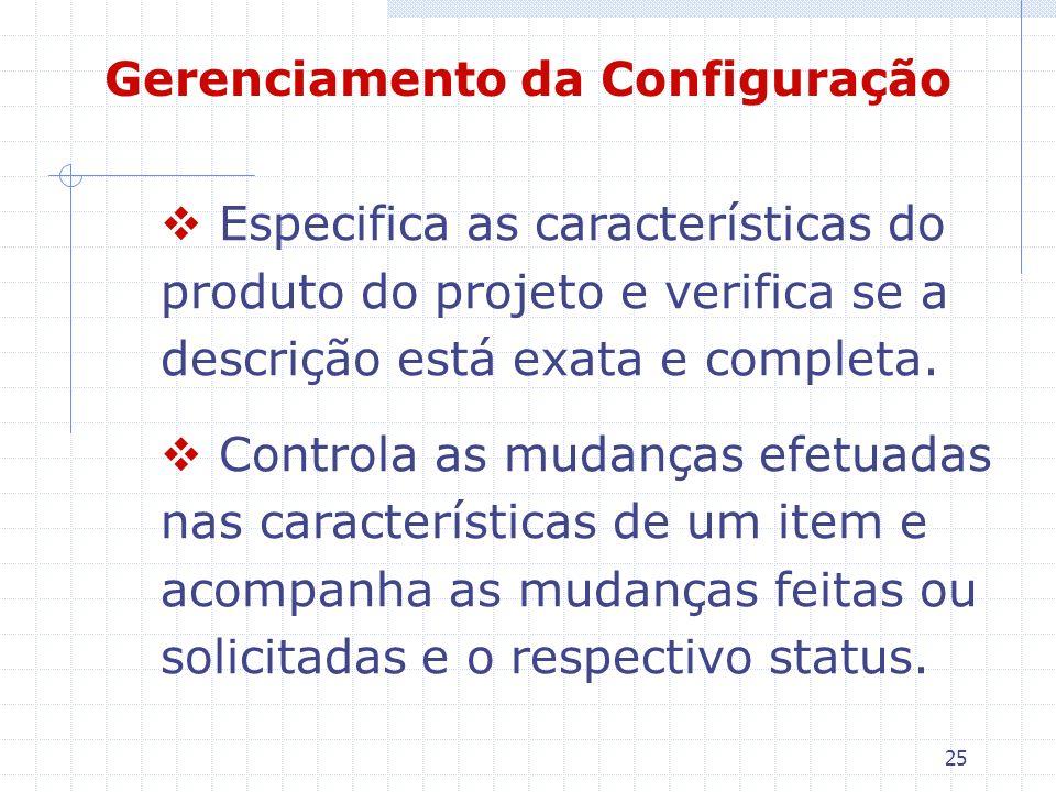 25 Gerenciamento da Configuração Especifica as características do produto do projeto e verifica se a descrição está exata e completa. Controla as muda
