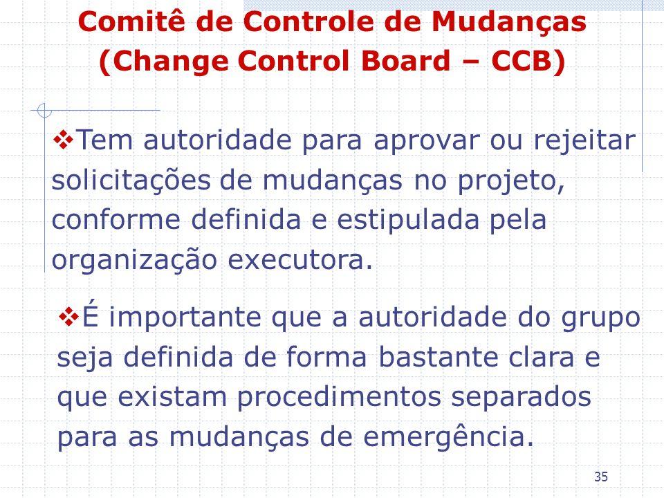 35 Comitê de Controle de Mudanças (Change Control Board – CCB) Tem autoridade para aprovar ou rejeitar solicitações de mudanças no projeto, conforme d