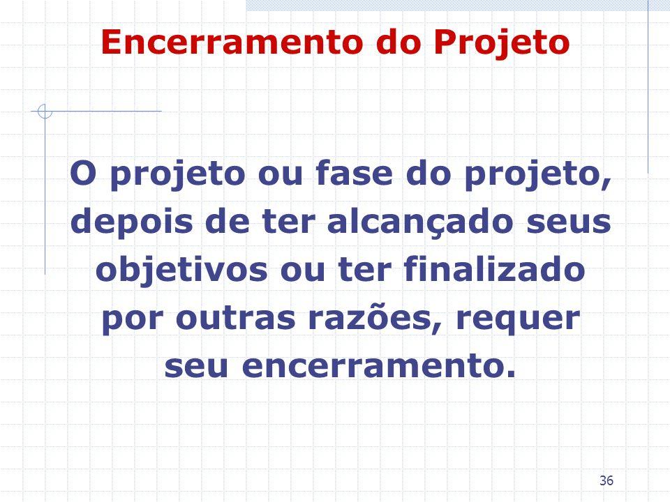 36 Encerramento do Projeto O projeto ou fase do projeto, depois de ter alcançado seus objetivos ou ter finalizado por outras razões, requer seu encerr