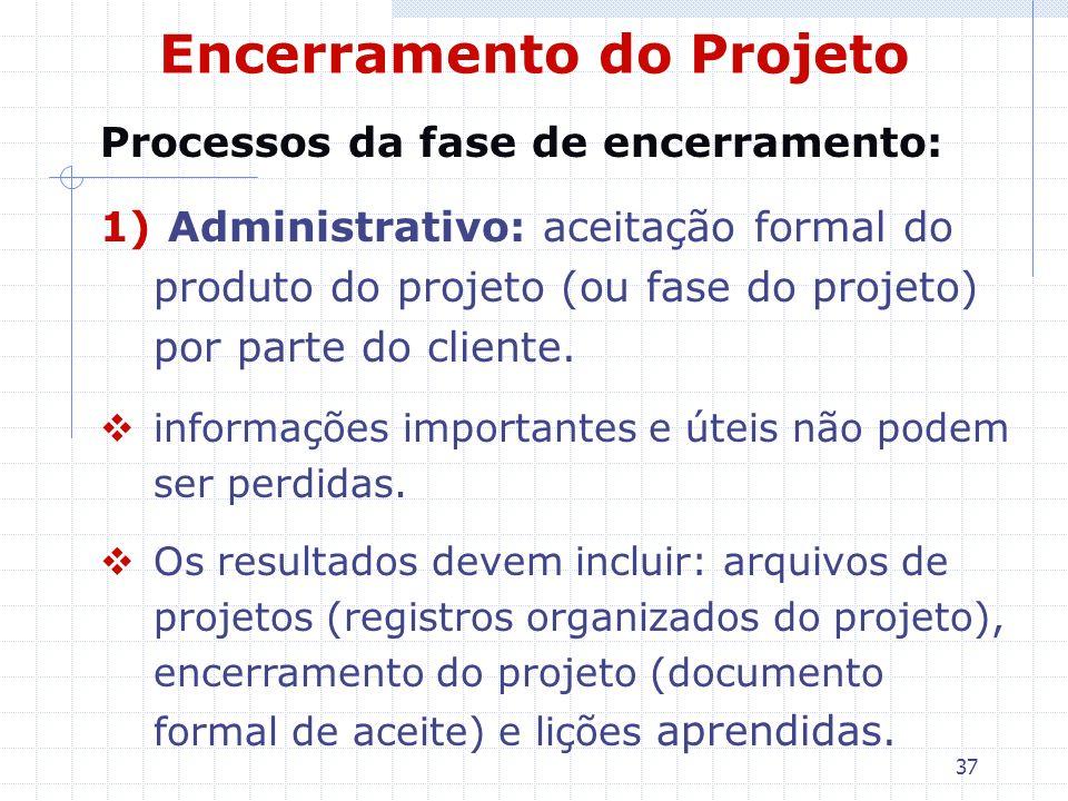 37 Encerramento do Projeto Processos da fase de encerramento: 1) Administrativo: aceitação formal do produto do projeto (ou fase do projeto) por parte