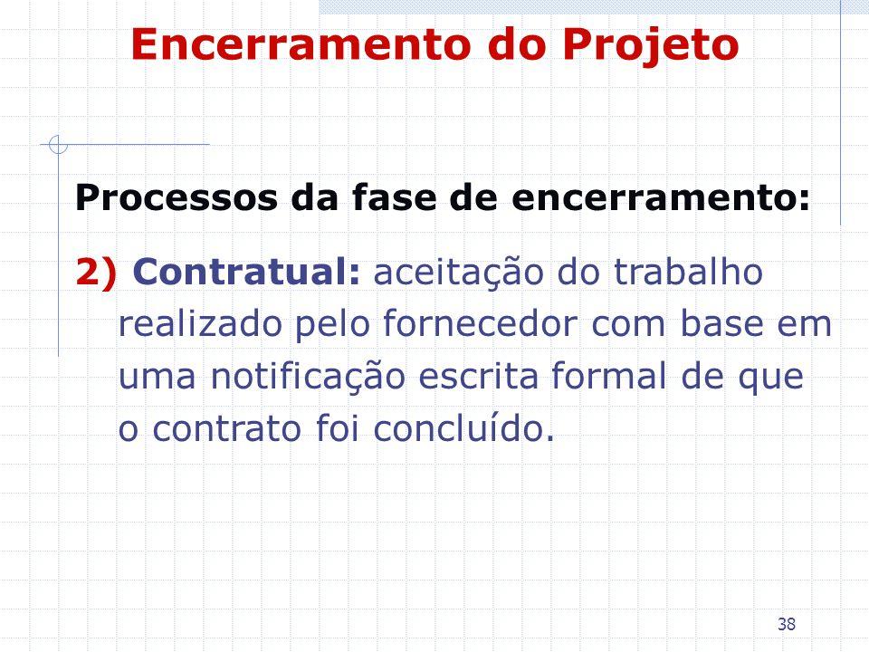 38 Encerramento do Projeto Processos da fase de encerramento: 2) Contratual: aceitação do trabalho realizado pelo fornecedor com base em uma notificaç