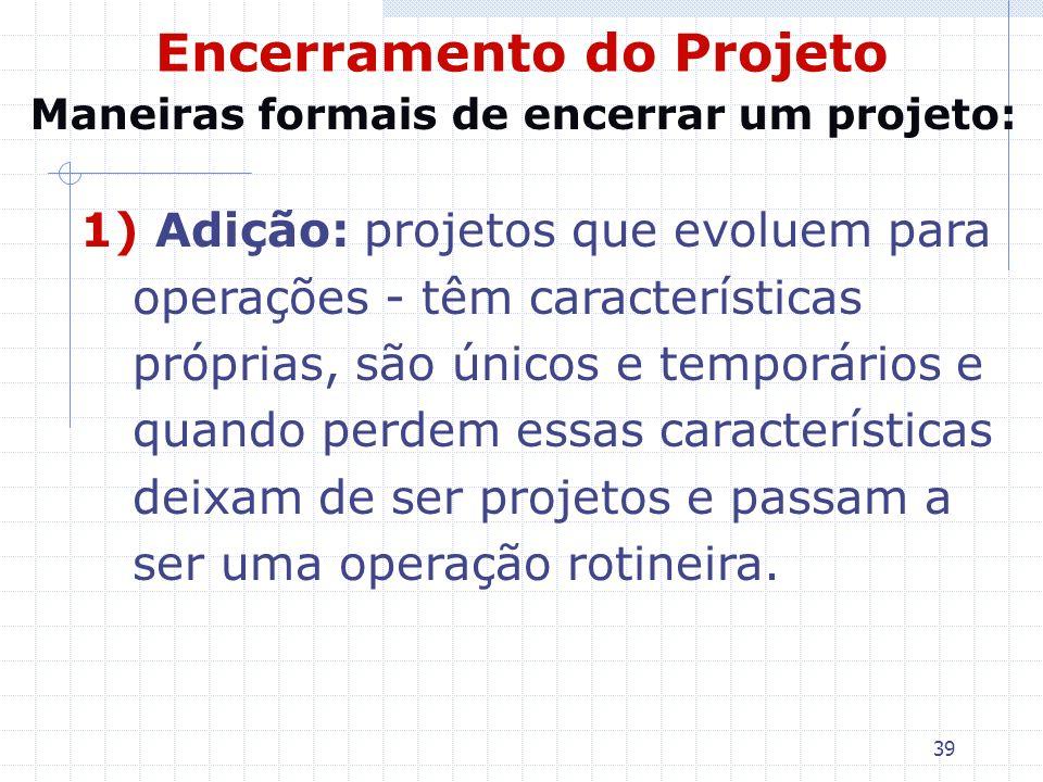 39 Encerramento do Projeto 1) Adição: projetos que evoluem para operações - têm características próprias, são únicos e temporários e quando perdem ess