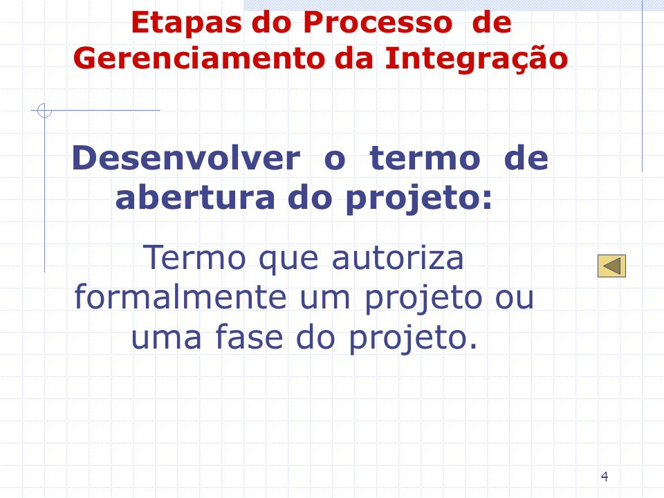 4 Etapas do Processo de Gerenciamento da Integração Desenvolver o termo de abertura do projeto: Termo que autoriza formalmente um projeto ou uma fase