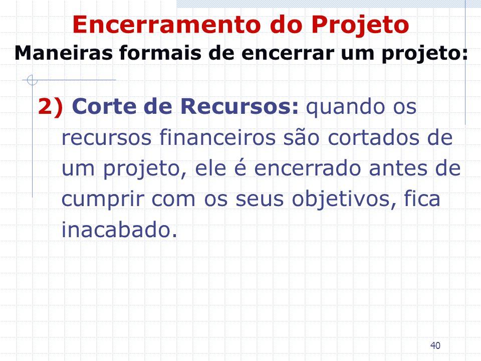 40 Encerramento do Projeto 2) Corte de Recursos: quando os recursos financeiros são cortados de um projeto, ele é encerrado antes de cumprir com os se