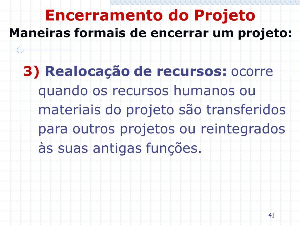 41 Encerramento do Projeto 3) Realocação de recursos: ocorre quando os recursos humanos ou materiais do projeto são transferidos para outros projetos