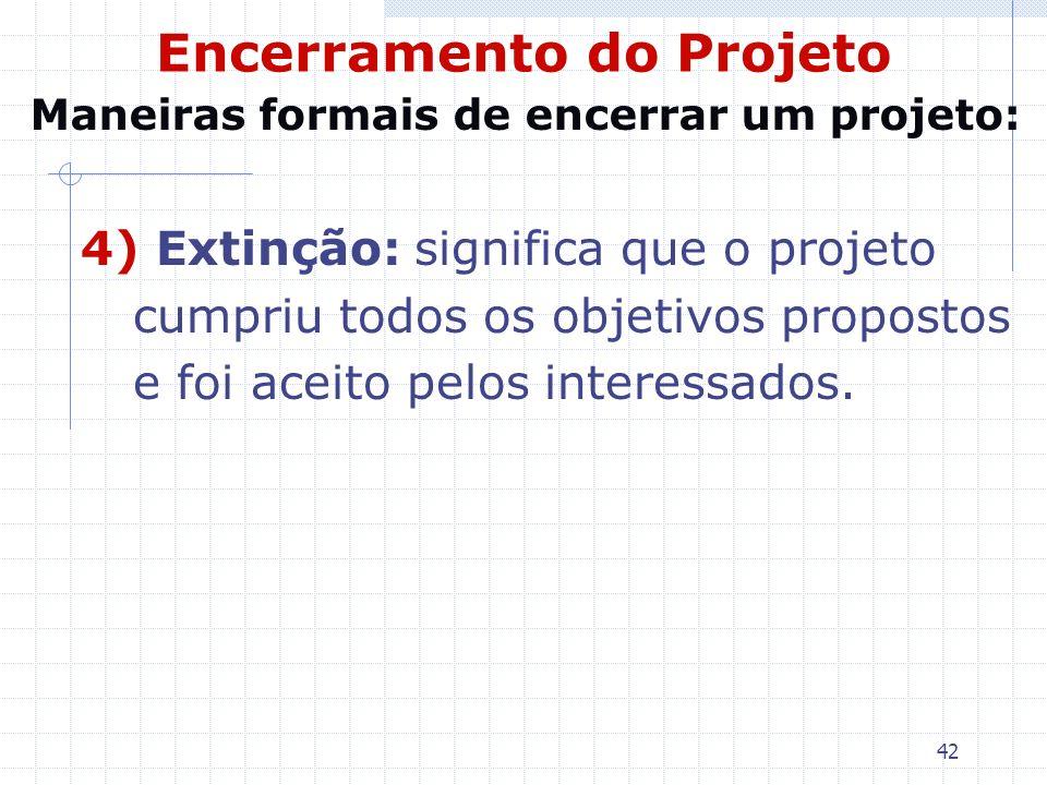42 Encerramento do Projeto 4) Extinção: significa que o projeto cumpriu todos os objetivos propostos e foi aceito pelos interessados. Maneiras formais