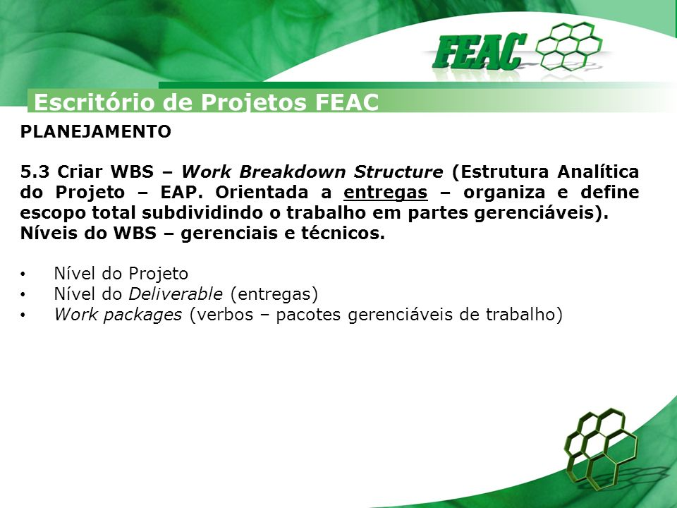 Escritório de Projetos FEAC PLANEJAMENTO 5.3 Criar WBS – Work Breakdown Structure (Estrutura Analítica do Projeto – EAP. Orientada a entregas – organi