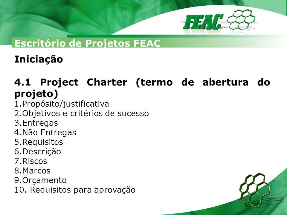 Escritório de Projetos FEAC Iniciação 4.1 Project Charter (termo de abertura do projeto) 1.Propósito/justificativa 2.Objetivos e critérios de sucesso