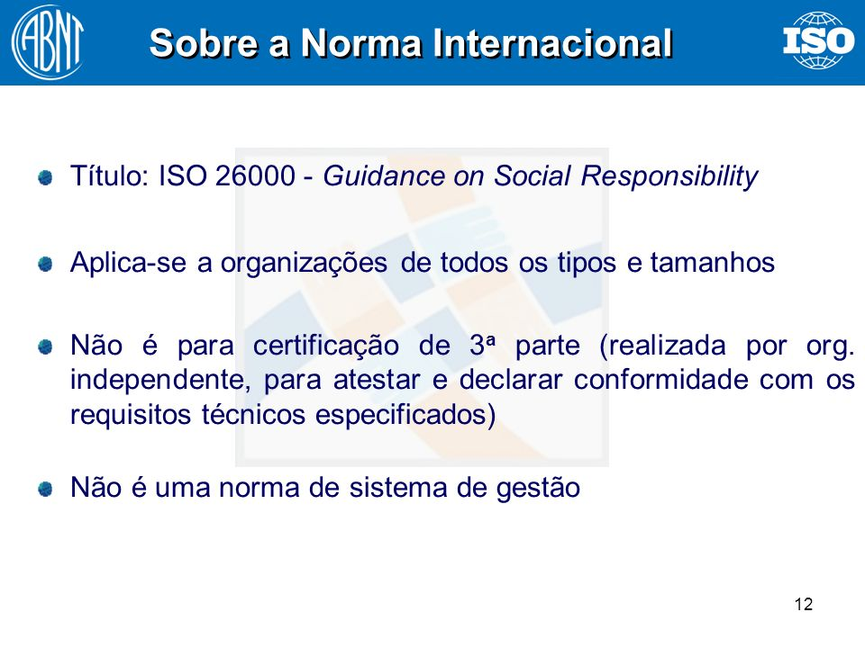 12 Sobre a Norma Internacional Título: ISO 26000 - Guidance on Social Responsibility Aplica-se a organizações de todos os tipos e tamanhos Não é para