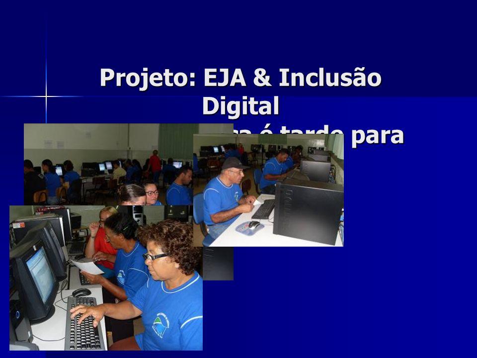 Projeto: EJA & Inclusão Digital Porque nunca é tarde para aprender