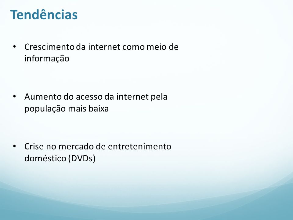 Tendências Crescimento da internet como meio de informação Aumento do acesso da internet pela população mais baixa Crise no mercado de entretenimento