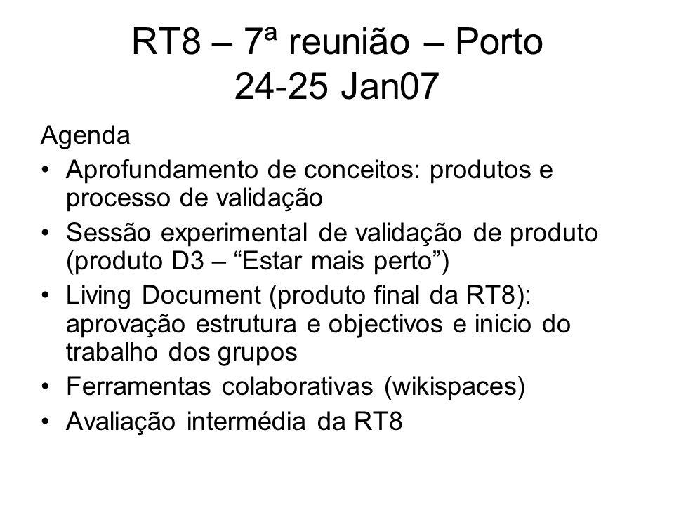 RT8 – 7ª reunião – Porto 24-25 Jan07 Agenda Aprofundamento de conceitos: produtos e processo de validação Sessão experimental de validação de produto (produto D3 – Estar mais perto) Living Document (produto final da RT8): aprovação estrutura e objectivos e inicio do trabalho dos grupos Ferramentas colaborativas (wikispaces) Avaliação intermédia da RT8