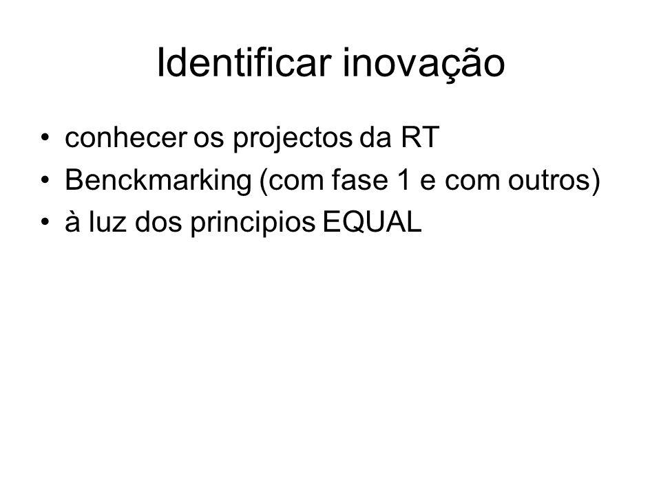Identificar inovação conhecer os projectos da RT Benckmarking (com fase 1 e com outros) à luz dos principios EQUAL