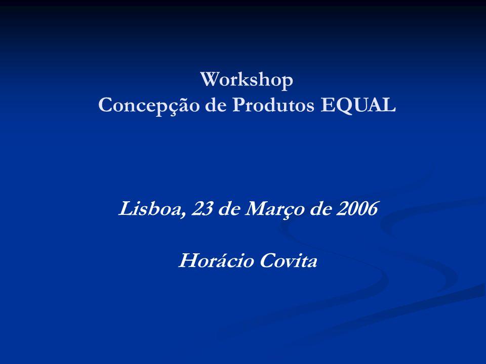 Workshop Concepção de Produtos EQUAL Lisboa, 23 de Março de 2006 Horácio Covita