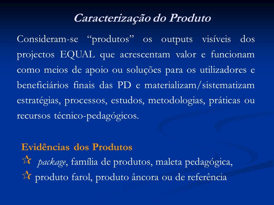 Evidências dos Produtos package, família de produtos, maleta pedagógica, produto farol, produto âncora ou de referência Caracterização do Produto Consideram-se produtos os outputs visíveis dos projectos EQUAL que acrescentam valor e funcionam como meios de apoio ou soluções para os utilizadores e beneficiários finais das PD e materializam/sistematizam estratégias, processos, estudos, metodologias, práticas ou recursos técnico-pedagógicos.