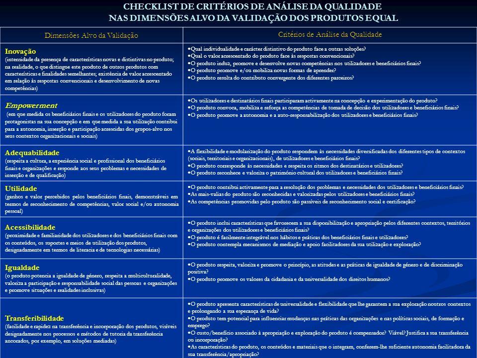 CHECKLIST DE CRITÉRIOS DE ANÁLISE DA QUALIDADE NAS DIMENSÕES ALVO DA VALIDAÇÃO DOS PRODUTOS EQUAL Dimensões Alvo da Validação Critérios de Análise da Qualidade Inovação (intensidade da presença de características novas e distintivas no produto; na realidade, o que distingue este produto de outros produtos com características e finalidades semelhantes; existência de valor acrescentado em relação às respostas convencionais e desenvolvimento de novas competências) Qual individualidade e carácter distintivo do produto face a outras soluções.