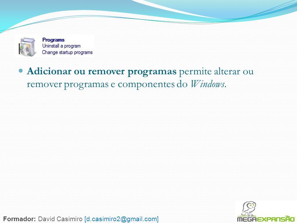 129 Adicionar ou remover programas permite alterar ou remover programas e componentes do Windows. Formador: David Casimiro [d.casimiro2@gmail.com]