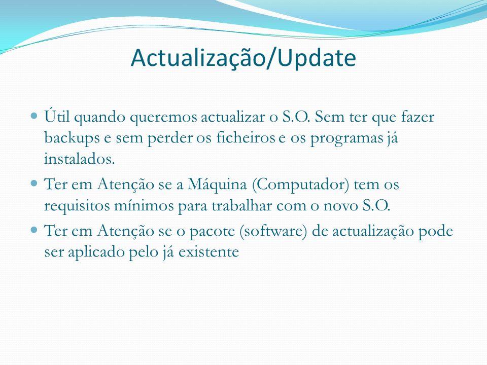 Actualização/Update Útil quando queremos actualizar o S.O. Sem ter que fazer backups e sem perder os ficheiros e os programas já instalados. Ter em At