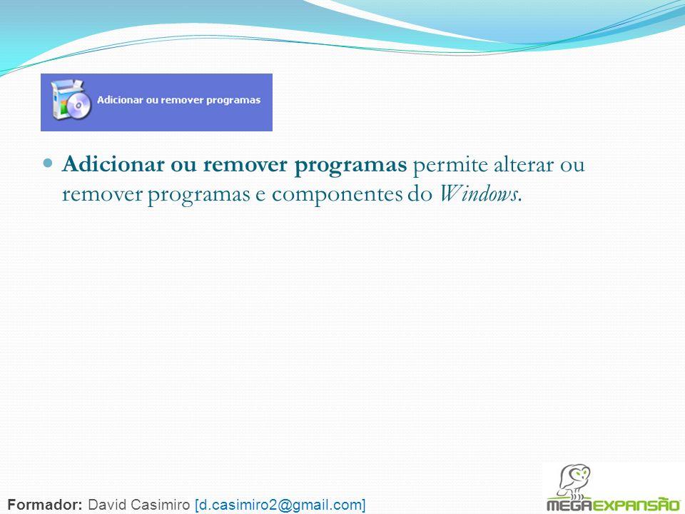 69 Adicionar ou remover programas permite alterar ou remover programas e componentes do Windows. Formador: David Casimiro [d.casimiro2@gmail.com]