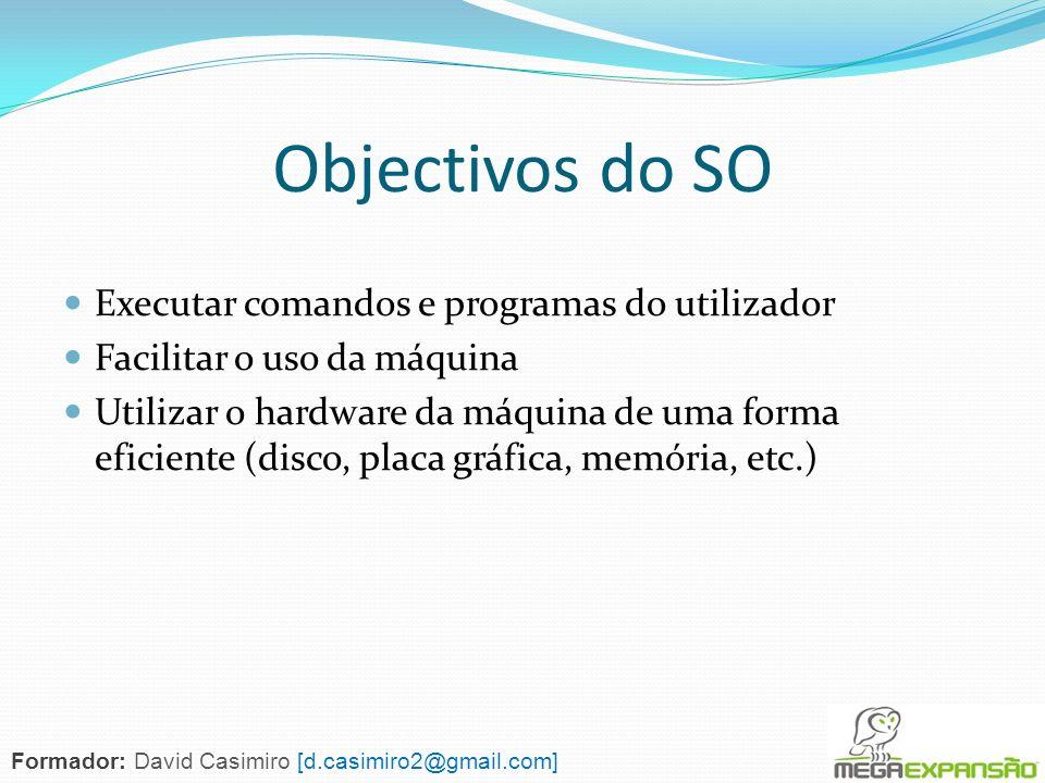 Objectivos do SO Executar comandos e programas do utilizador Facilitar o uso da máquina Utilizar o hardware da máquina de uma forma eficiente (disco,