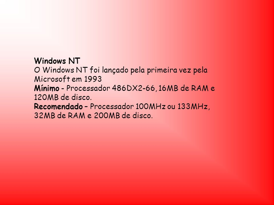 Windows NT O Windows NT foi lançado pela primeira vez pela Microsoft em 1993 Mínimo - Processador 486DX2-66, 16MB de RAM e 120MB de disco. Recomendado