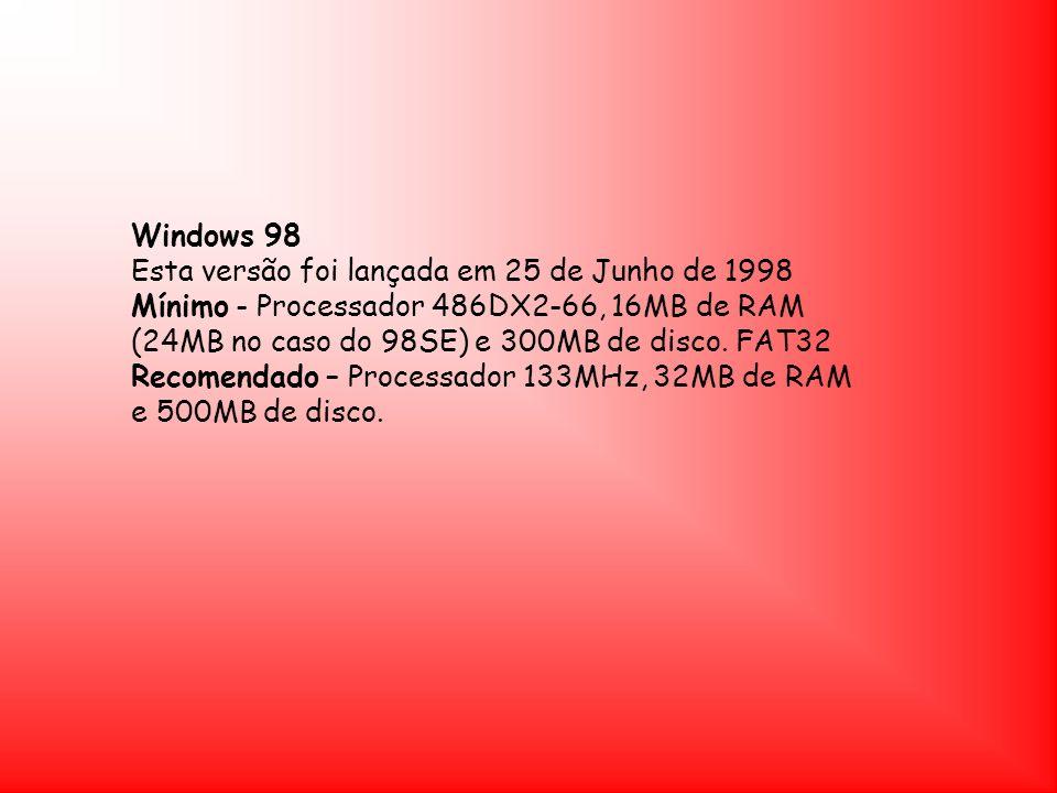Windows 98 Esta versão foi lançada em 25 de Junho de 1998 Mínimo - Processador 486DX2-66, 16MB de RAM (24MB no caso do 98SE) e 300MB de disco. FAT32 R