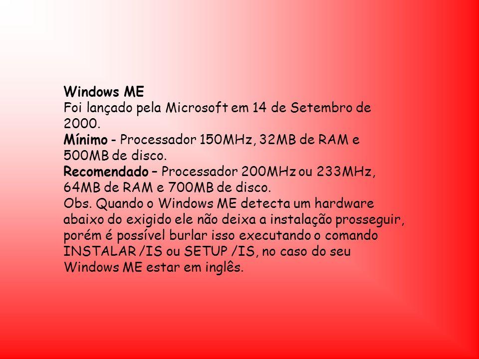 Windows ME Foi lançado pela Microsoft em 14 de Setembro de 2000. Mínimo - Processador 150MHz, 32MB de RAM e 500MB de disco. Recomendado – Processador