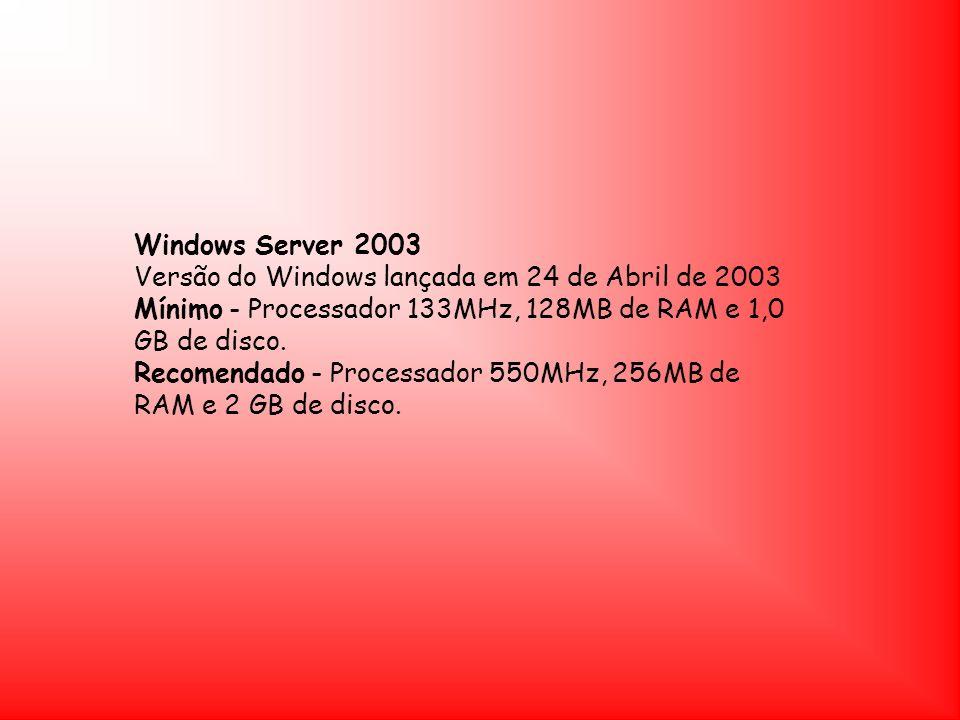 Windows Server 2003 Versão do Windows lançada em 24 de Abril de 2003 Mínimo - Processador 133MHz, 128MB de RAM e 1,0 GB de disco. Recomendado - Proces