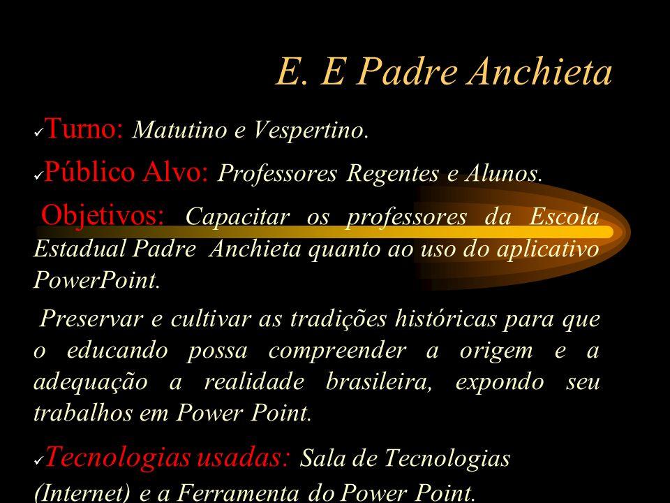 E. E Padre Anchieta Turno: Matutino e Vespertino. Público Alvo: Professores Regentes e Alunos. Objetivos: Capacitar os professores da Escola Estadual