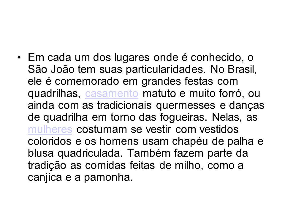 Em cada um dos lugares onde é conhecido, o São João tem suas particularidades. No Brasil, ele é comemorado em grandes festas com quadrilhas, casamento