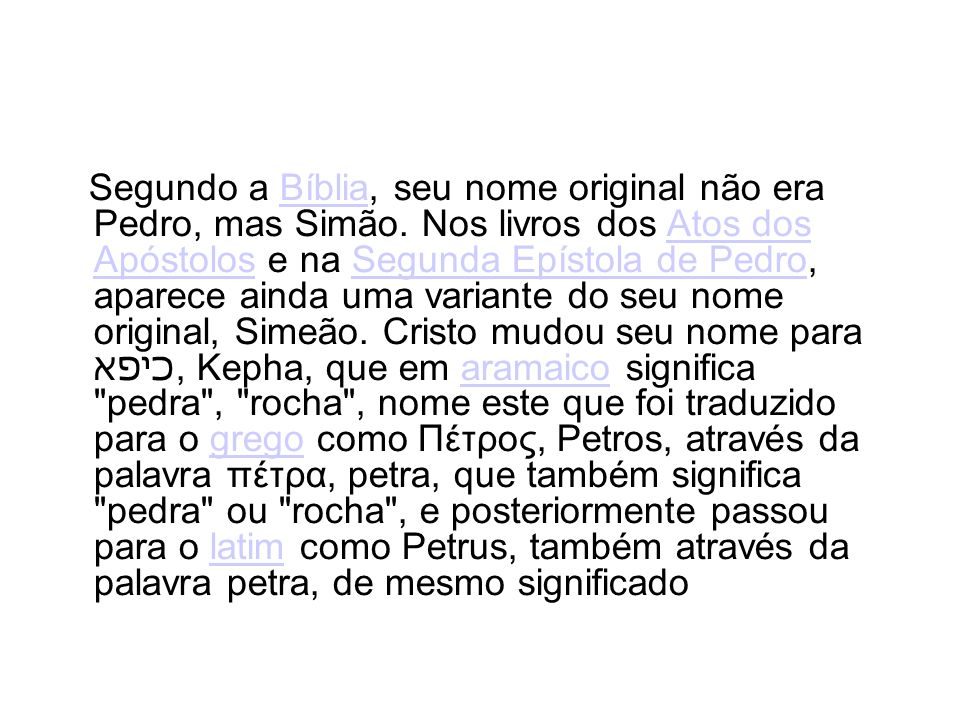 Segundo a Bíblia, seu nome original não era Pedro, mas Simão. Nos livros dos Atos dos Apóstolos e na Segunda Epístola de Pedro, aparece ainda uma vari