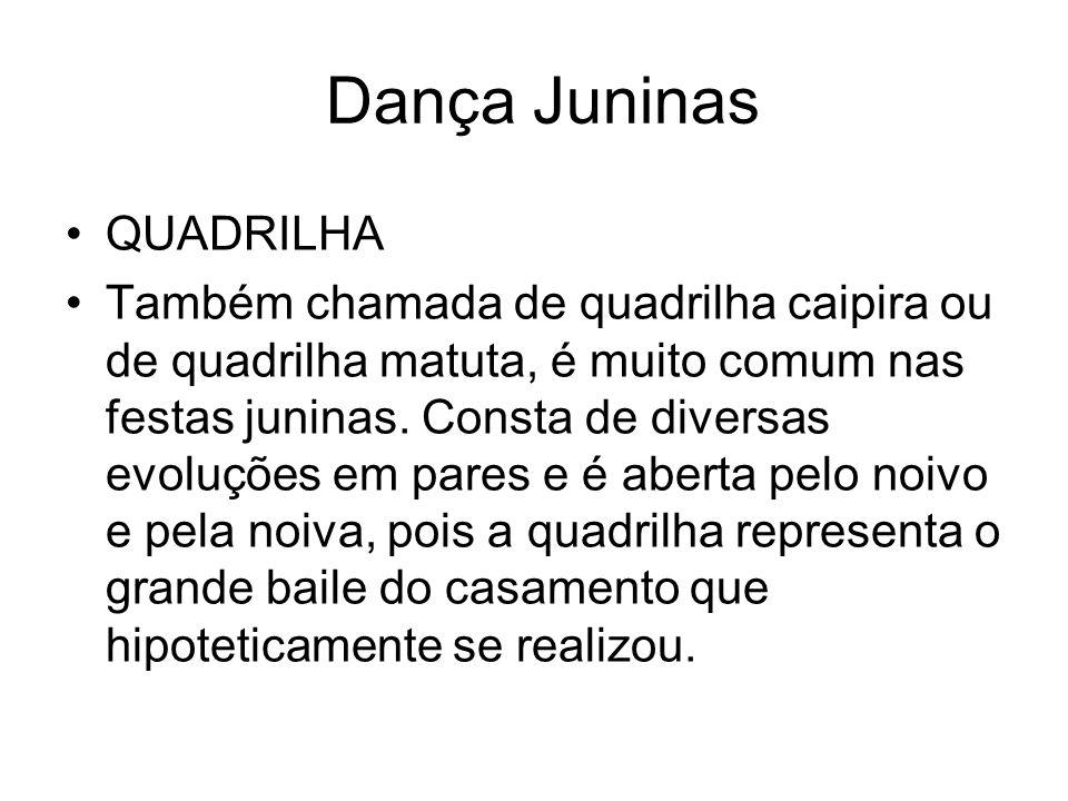 Dança Juninas QUADRILHA Também chamada de quadrilha caipira ou de quadrilha matuta, é muito comum nas festas juninas. Consta de diversas evoluções em