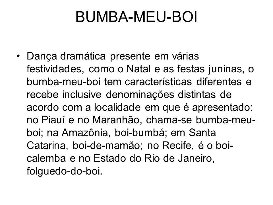 BUMBA-MEU-BOI Dança dramática presente em várias festividades, como o Natal e as festas juninas, o bumba-meu-boi tem características diferentes e recebe inclusive denominações distintas de acordo com a localidade em que é apresentado: no Piauí e no Maranhão, chama-se bumba-meu- boi; na Amazônia, boi-bumbá; em Santa Catarina, boi-de-mamão; no Recife, é o boi- calemba e no Estado do Rio de Janeiro, folguedo-do-boi.