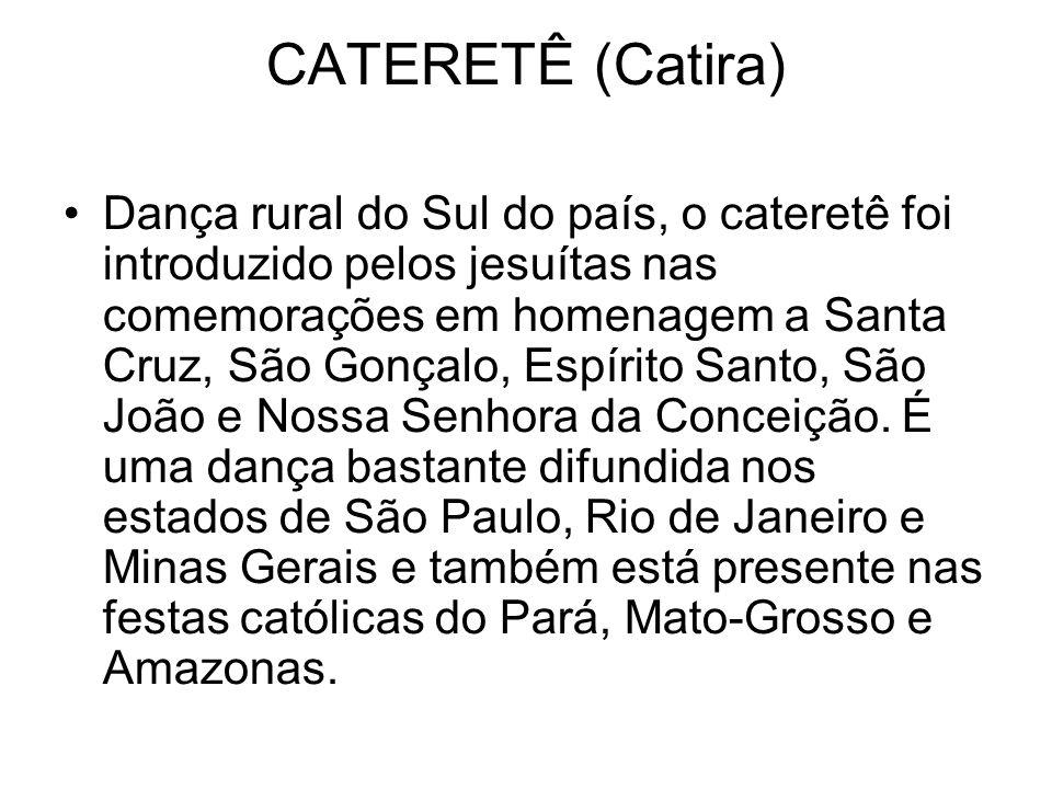 CATERETÊ (Catira) Dança rural do Sul do país, o cateretê foi introduzido pelos jesuítas nas comemorações em homenagem a Santa Cruz, São Gonçalo, Espírito Santo, São João e Nossa Senhora da Conceição.