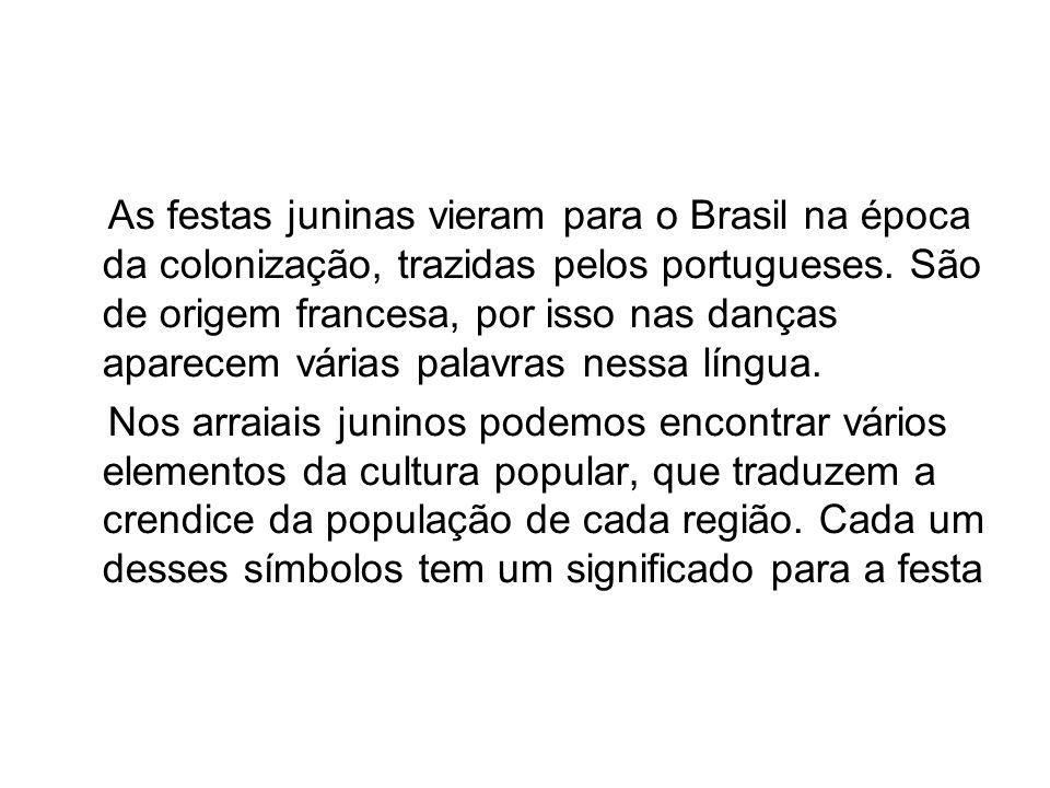 As festas juninas vieram para o Brasil na época da colonização, trazidas pelos portugueses. São de origem francesa, por isso nas danças aparecem vária